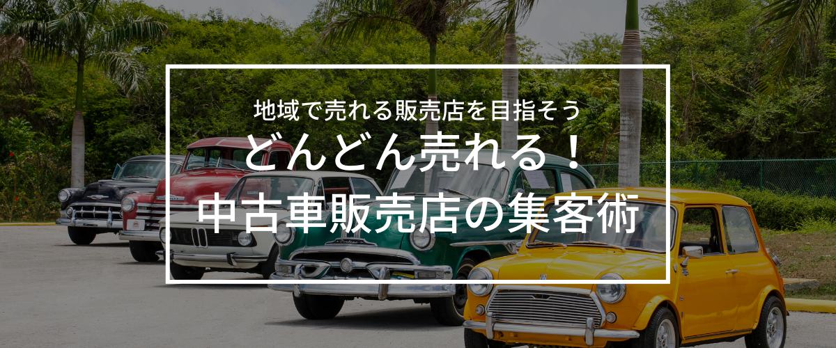 中古車販売の集客方法を教えます!成功のコツは「車屋ならではのWebエリアマーケティング」