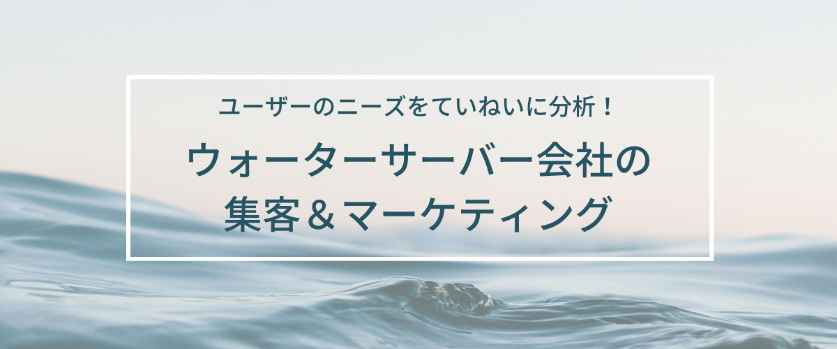 ウォーターサーバー会社(宅配水業者)の集客&マーケティング