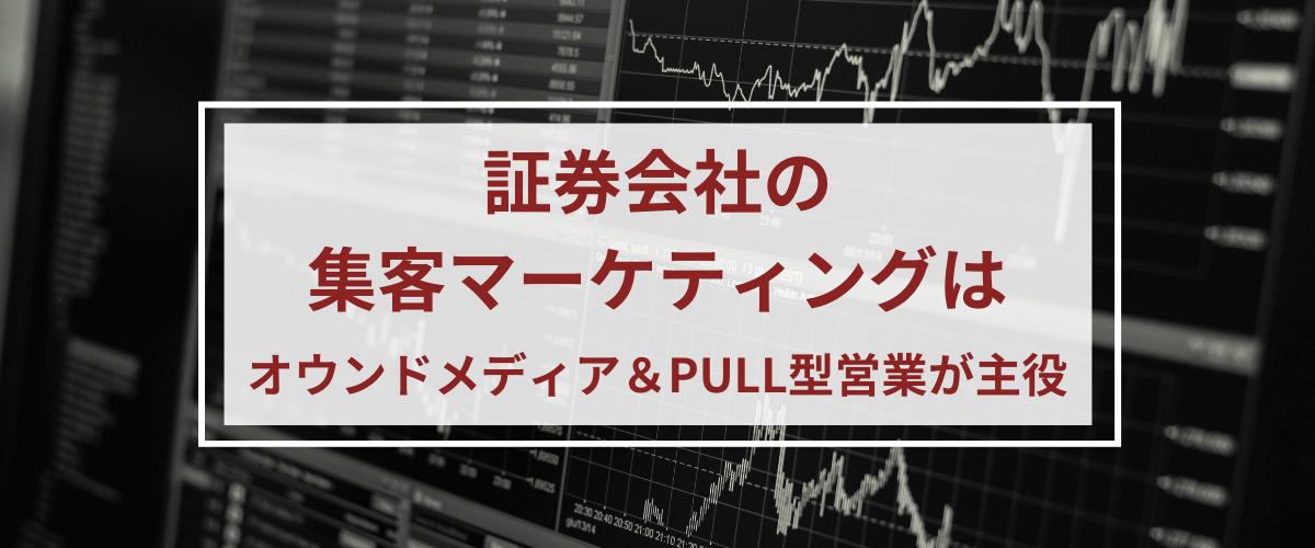 証券会社の集客マーケティングはオウンドメディア&PULL型営業が主役