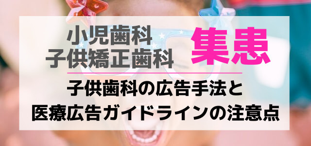 小児歯科・子供矯正歯科の広告手法と医療広告ガイドラインの注意点