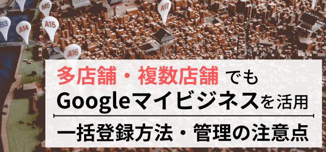 複数店舗でGoogleマイビジネスを活用!一括登録方法・管理のポイントまとめ