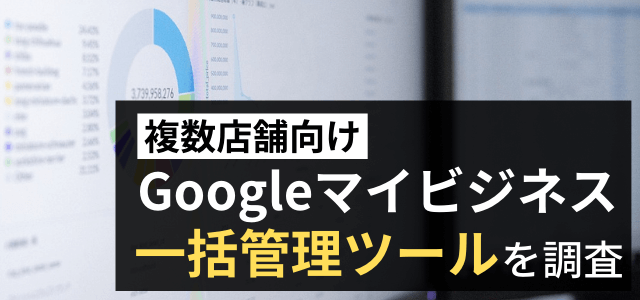 Googleマイビジネス一括管理ツールを調査!【複数店舗向け】