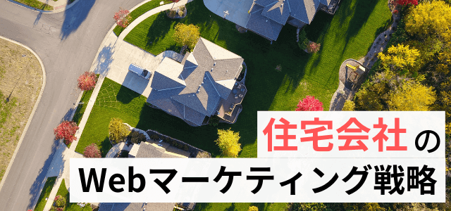【住宅会社のWebマーケティング戦略】集客・受注アップのWeb活用ノウハウ