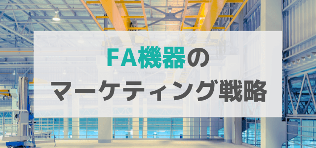 ファクトリーオートメーション(FA)機器の広告・マーケティング戦略とは