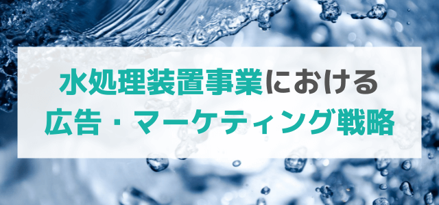 水処理装置事業における今後の広告・マーケティング戦略とは