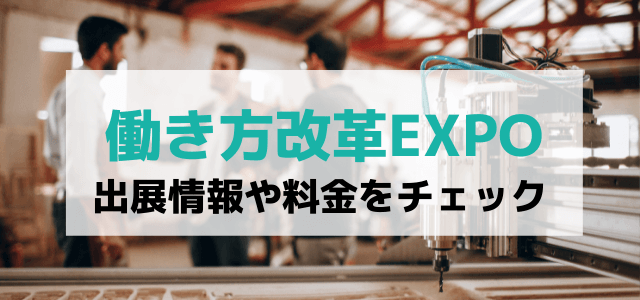 働き方改革EXPOの出展料金や口コミ・評判は?特徴や出展するメリットをチェック