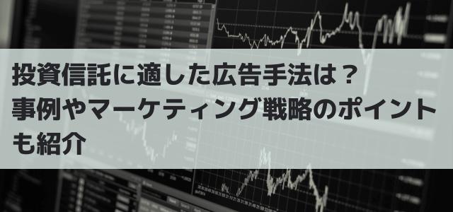 投資信託に適した広告手法は?事例やマーケティング戦略のポイントも紹介