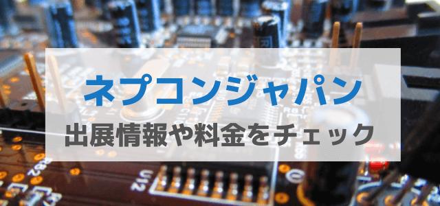 ネプコンジャパンの特徴とは?出展料金や評判を紹介!